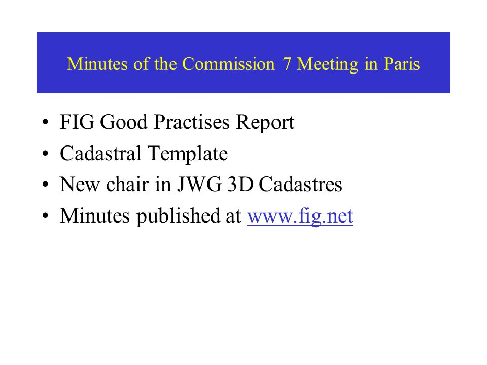 FIG Good Practises Report Cadastral Template New chair in JWG 3D Cadastres Minutes published at www.fig.net Minutes of the Commission 7 Meeting in Paris