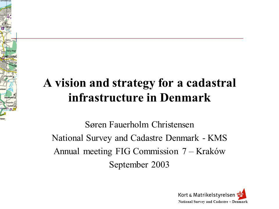 National Survey and Cadastre – Denmark A vision and strategy for a cadastral infrastructure in Denmark Søren Fauerholm Christensen National Survey and Cadastre Denmark - KMS Annual meeting FIG Commission 7 – Kraków September 2003