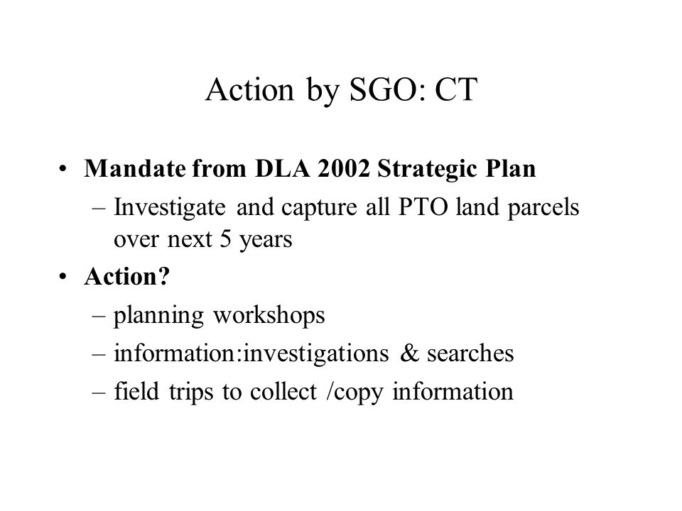 Action by SGO: CT Mandate from DLA 2002 Strategic Plan –Investigate and capture all PTO land parcels over next 5 years Action.