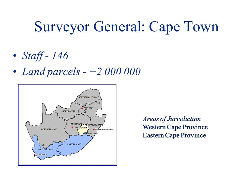 Surveyor General: Cape Town Staff - 146 Land parcels - +2 000 000 Areas of Jurisdiction Western Cape Province Eastern Cape Province Areas of Jurisdiction Western Cape Province Eastern Cape Province
