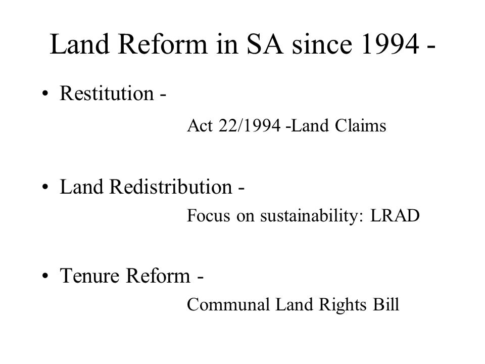 Land Reform in SA since 1994 - Restitution - Act 22/1994 -Land Claims Land Redistribution - Focus on sustainability: LRAD Tenure Reform - Communal Land Rights Bill
