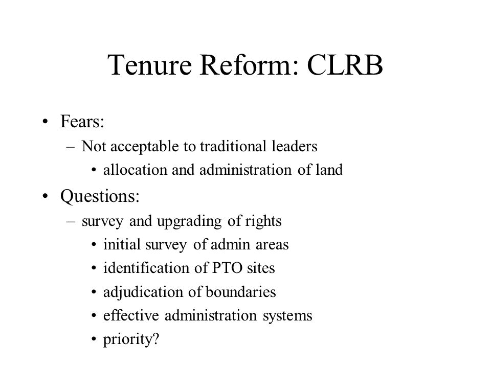 Tenure Reform: CLRB Fears: –Not acceptable to traditional leaders allocation and administration of land Questions: –survey and upgrading of rights initial survey of admin areas identification of PTO sites adjudication of boundaries effective administration systems priority