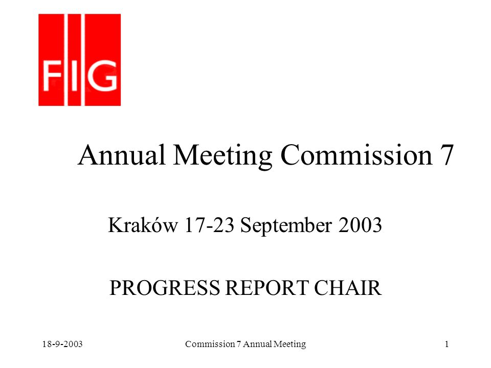 18-9-2003Commission 7 Annual Meeting1 Annual Meeting Commission 7 Kraków 17-23 September 2003 PROGRESS REPORT CHAIR