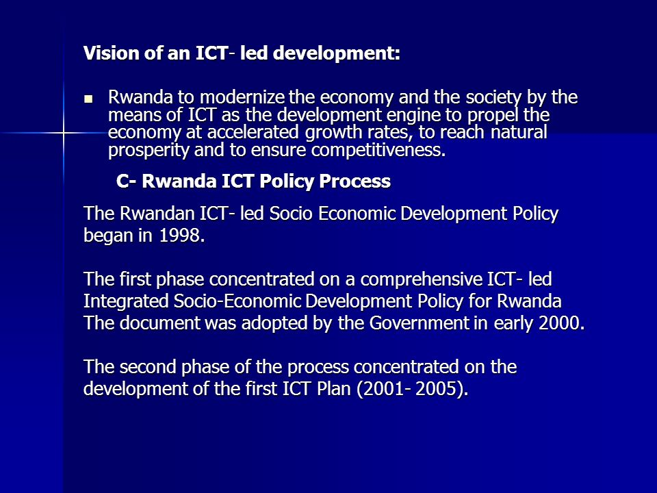 Vision of an ICT- led development: Rwanda to modernize the economy and the society by the means of ICT as the development engine to propel the economy at accelerated growth rates, to reach natural prosperity and to ensure competitiveness.