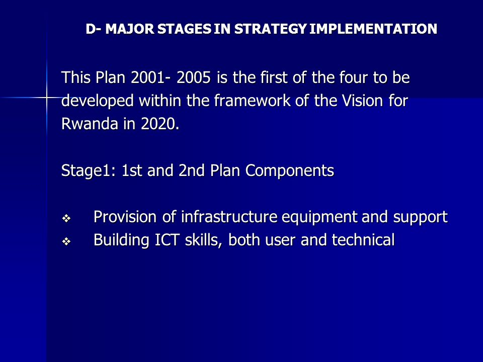 D- MAJOR STAGES IN STRATEGY IMPLEMENTATION This Plan 2001- 2005 is the first of the four to be developed within the framework of the Vision for Rwanda in 2020.