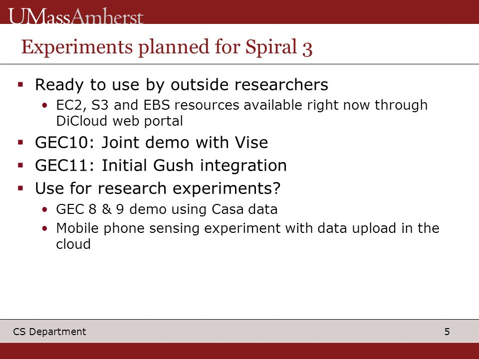 5 CS Department Experiments planned for Spiral 3 Ready to use by outside researchers EC2, S3 and EBS resources available right now through DiCloud web portal GEC10: Joint demo with Vise GEC11: Initial Gush integration Use for research experiments.