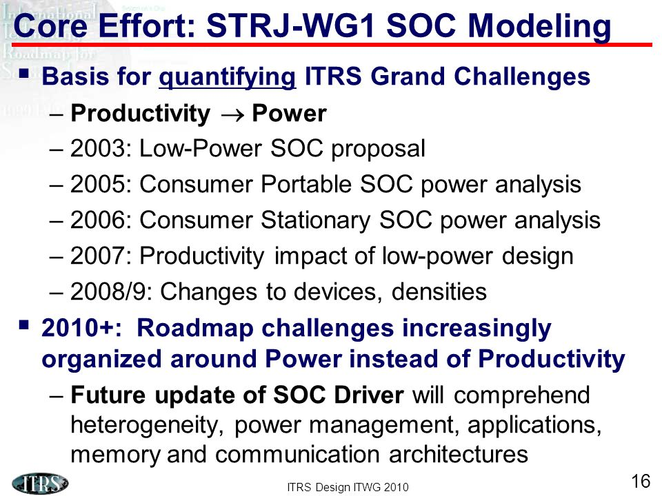 ITRS Design ITWG 2010 16 Basis for quantifying ITRS Grand Challenges –Productivity Power –2003: Low-Power SOC proposal –2005: Consumer Portable SOC power analysis –2006: Consumer Stationary SOC power analysis –2007: Productivity impact of low-power design –2008/9: Changes to devices, densities 2010+: Roadmap challenges increasingly organized around Power instead of Productivity –Future update of SOC Driver will comprehend heterogeneity, power management, applications, memory and communication architectures Core Effort: STRJ-WG1 SOC Modeling