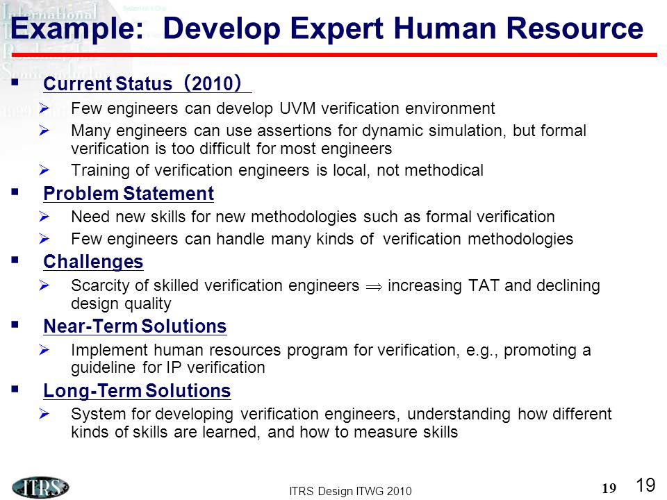 ITRS Design ITWG 2010 19 Current Status 2010 Few engineers can develop UVM verification environment Many engineers can use assertions for dynamic simulation, but formal verification is too difficult for most engineers Training of verification engineers is local, not methodical Problem Statement Need new skills for new methodologies such as formal verification Few engineers can handle many kinds of verification methodologies Challenges Scarcity of skilled verification engineers increasing TAT and declining design quality Near-Term Solutions Implement human resources program for verification, e.g., promoting a guideline for IP verification Long-Term Solutions System for developing verification engineers, understanding how different kinds of skills are learned, and how to measure skills 19 Example: Develop Expert Human Resource