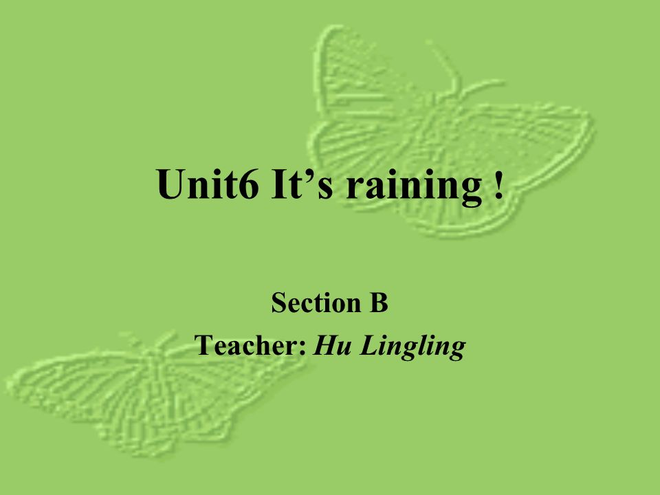 Unit6 Its raining ! Section B Teacher: Hu Lingling
