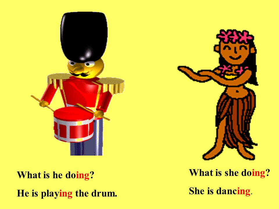 What is he doing He is playing the drum. What is she doing She is dancing.