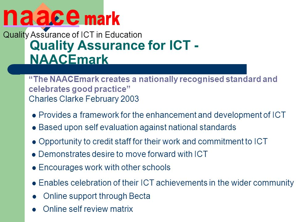 Quality Assurance of ICT in Education Online self review matrix Quality Assurance for ICT - NAACEmark The NAACEmark creates a nationally recognised standard and celebrates good practice Charles Clarke February 2003 Provides a framework for the enhancement and development of ICT Based upon self evaluation against national standards Opportunity to credit staff for their work and commitment to ICT Demonstrates desire to move forward with ICT Encourages work with other schools Enables celebration of their ICT achievements in the wider community Online support through Becta