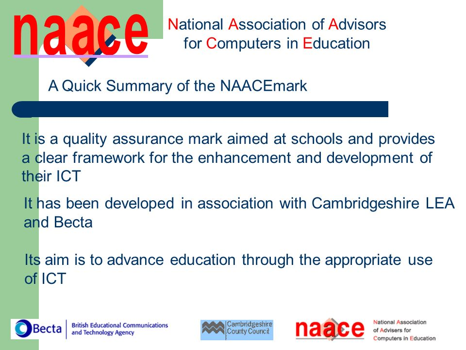 National Association of Advisors for Computers in Education A Quick Summary of the NAACEmark It is a quality assurance mark aimed at schools and provides a clear framework for the enhancement and development of their ICT It has been developed in association with Cambridgeshire LEA and Becta Its aim is to advance education through the appropriate use of ICT