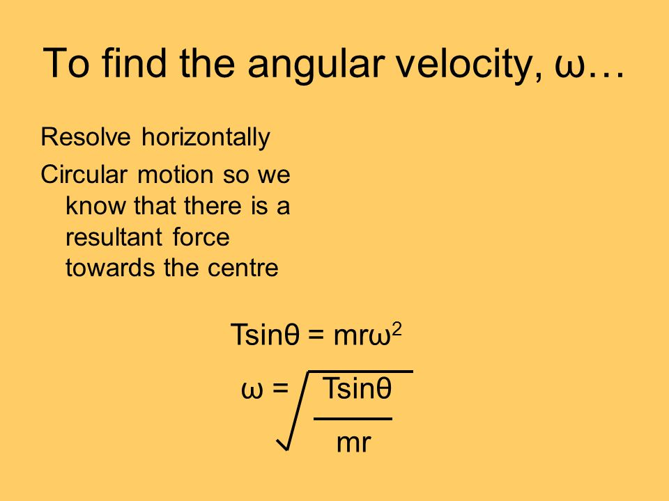 To find the angular velocity, ω… Resolve horizontally Circular motion so we know that there is a resultant force towards the centre Tsinθ = mrω 2 ω = Tsinθ mr