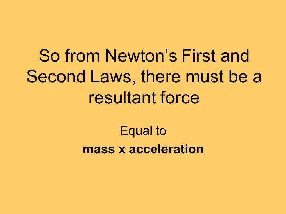 So from Newtons First and Second Laws, there must be a resultant force Equal to mass x acceleration