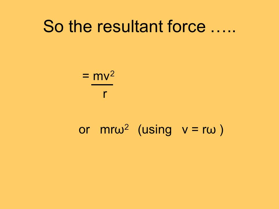 So the resultant force ….. = mv 2 r or mrω 2 (using v = rω )
