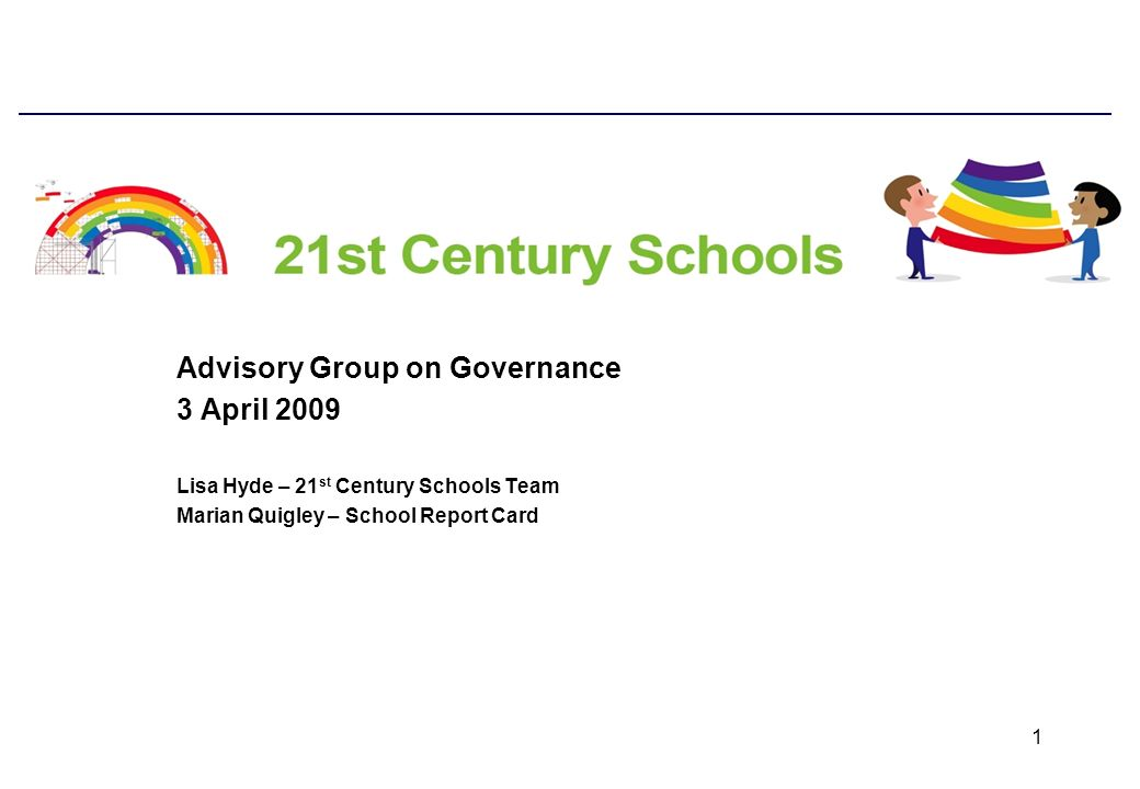 1 Advisory Group on Governance 3 April 2009 Lisa Hyde – 21 st Century Schools Team Marian Quigley – School Report Card