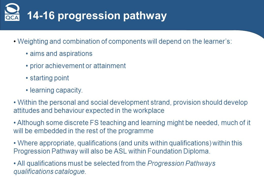 14-16 progression pathway Weighting and combination of components will depend on the learners: aims and aspirations prior achievement or attainment starting point learning capacity.
