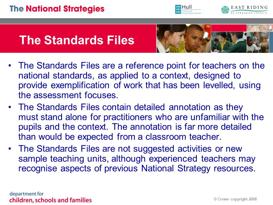 © Crown copyright 2008 The Standards Files The Standards Files are a reference point for teachers on the national standards, as applied to a context, designed to provide exemplification of work that has been levelled, using the assessment focuses.