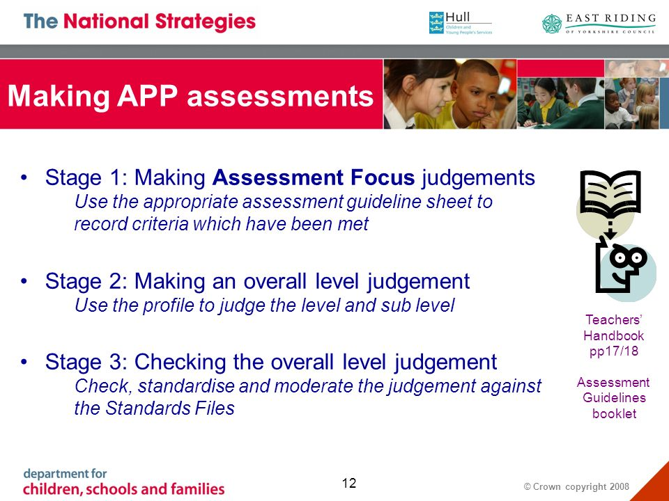 © Crown copyright Making APP assessments Stage 1: Making Assessment Focus judgements Use the appropriate assessment guideline sheet to record criteria which have been met Stage 2: Making an overall level judgement Use the profile to judge the level and sub level Stage 3: Checking the overall level judgement Check, standardise and moderate the judgement against the Standards Files Teachers Handbook pp17/18 Assessment Guidelines booklet