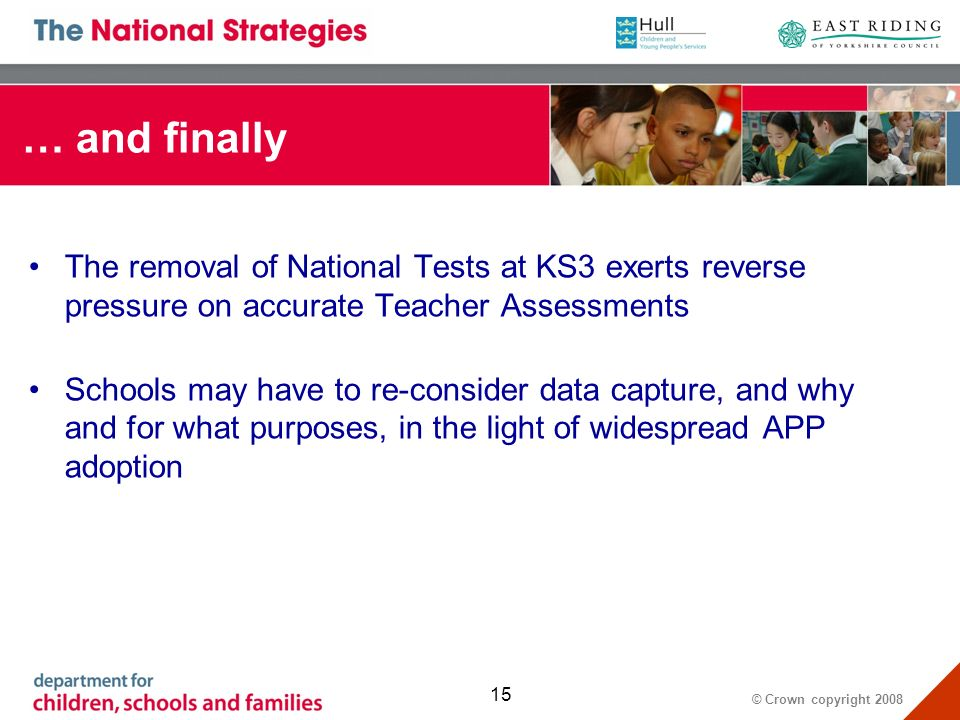 © Crown copyright … and finally The removal of National Tests at KS3 exerts reverse pressure on accurate Teacher Assessments Schools may have to re-consider data capture, and why and for what purposes, in the light of widespread APP adoption