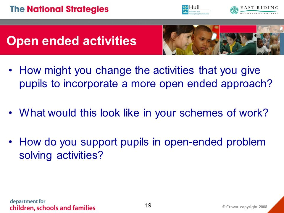 © Crown copyright Open ended activities How might you change the activities that you give pupils to incorporate a more open ended approach.