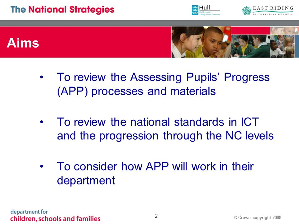 © Crown copyright Aims To review the Assessing Pupils Progress (APP) processes and materials To review the national standards in ICT and the progression through the NC levels To consider how APP will work in their department