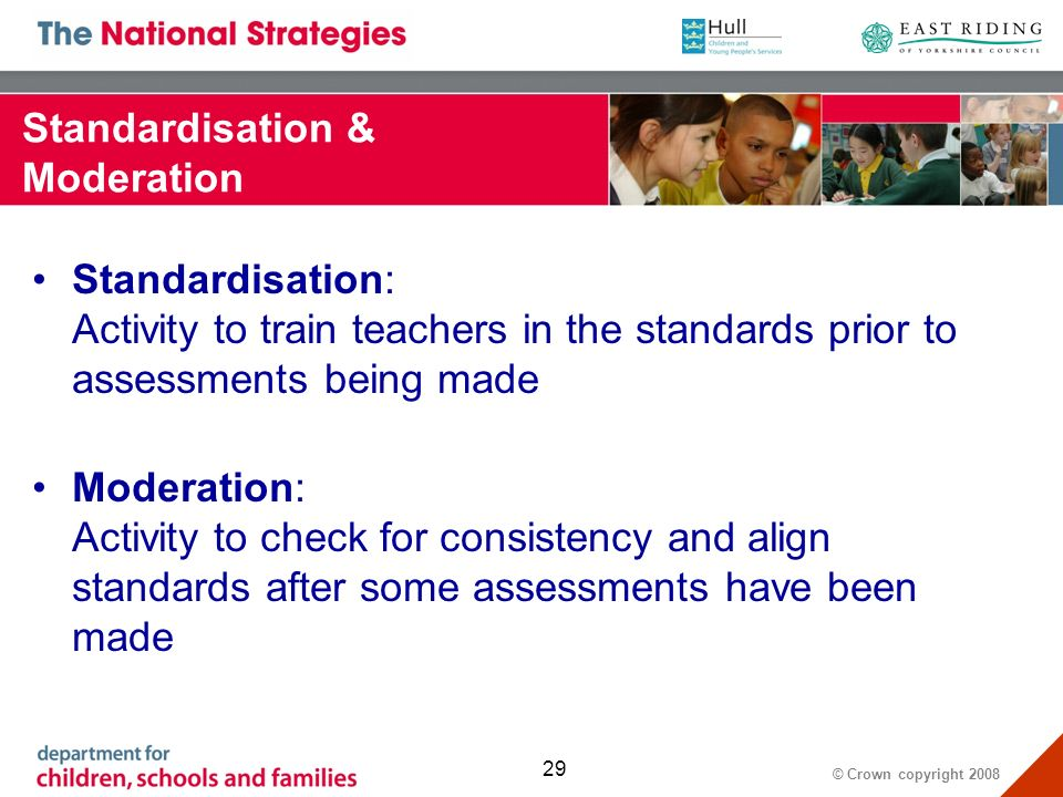 © Crown copyright Standardisation & Moderation Standardisation: Activity to train teachers in the standards prior to assessments being made Moderation: Activity to check for consistency and align standards after some assessments have been made