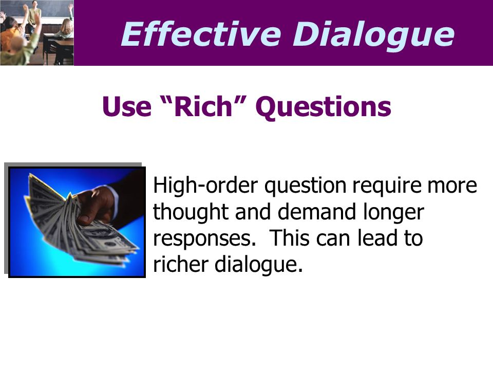 Effective Dialogue Use Rich Questions High-order question require more thought and demand longer responses.
