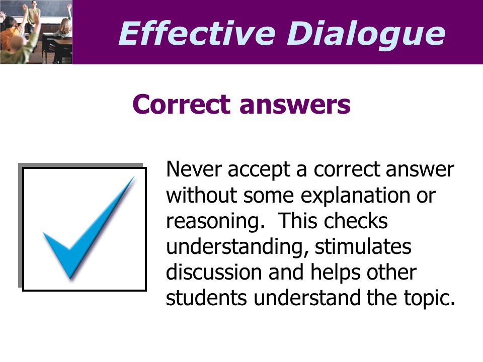 Effective Dialogue Correct answers Never accept a correct answer without some explanation or reasoning.