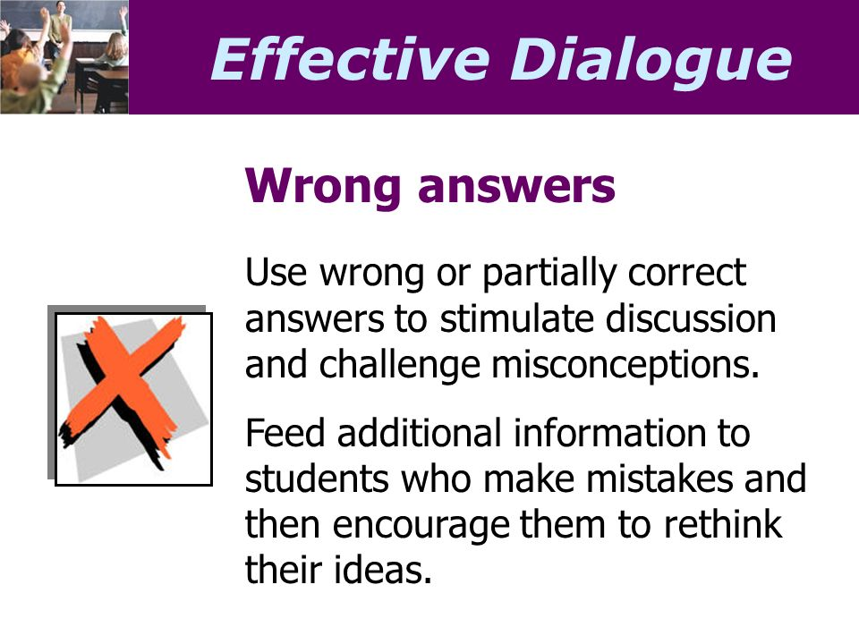 Effective Dialogue Wrong answers Use wrong or partially correct answers to stimulate discussion and challenge misconceptions.