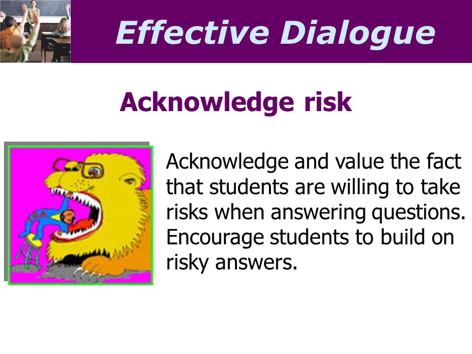 Effective Dialogue Acknowledge risk Acknowledge and value the fact that students are willing to take risks when answering questions.