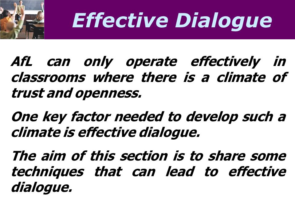 Effective Dialogue AfL can only operate effectively in classrooms where there is a climate of trust and openness.
