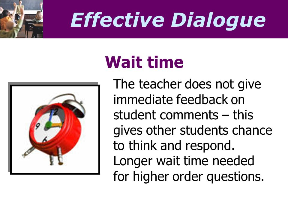 Effective Dialogue Wait time The teacher does not give immediate feedback on student comments – this gives other students chance to think and respond.