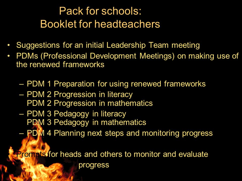 Pack for schools: Booklet for headteachers Suggestions for an initial Leadership Team meeting PDMs (Professional Development Meetings) on making use of the renewed frameworks –PDM 1 Preparation for using renewed frameworks –PDM 2 Progression in literacy PDM 2 Progression in mathematics –PDM 3 Pedagogy in literacy PDM 3 Pedagogy in mathematics –PDM 4 Planning next steps and monitoring progress Prompts for heads and others to monitor and evaluate progress