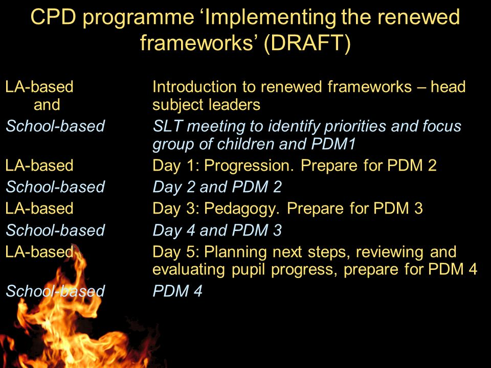 CPD programme Implementing the renewed frameworks (DRAFT) LA-based Introduction to renewed frameworks – head and subject leaders School-basedSLT meeting to identify priorities and focus group of children and PDM1 LA-basedDay 1: Progression.