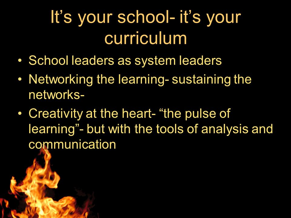 Its your school- its your curriculum School leaders as system leaders Networking the learning- sustaining the networks- Creativity at the heart- the pulse of learning- but with the tools of analysis and communication