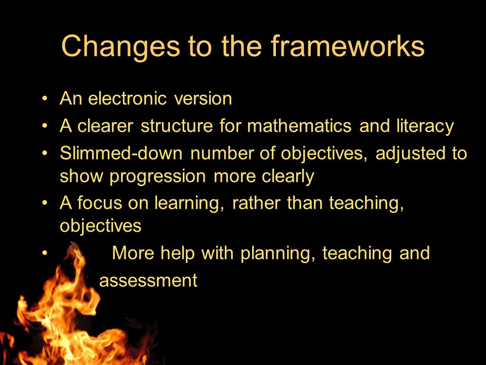 Changes to the frameworks An electronic version A clearer structure for mathematics and literacy Slimmed-down number of objectives, adjusted to show progression more clearly A focus on learning, rather than teaching, objectives More help with planning, teaching and assessment