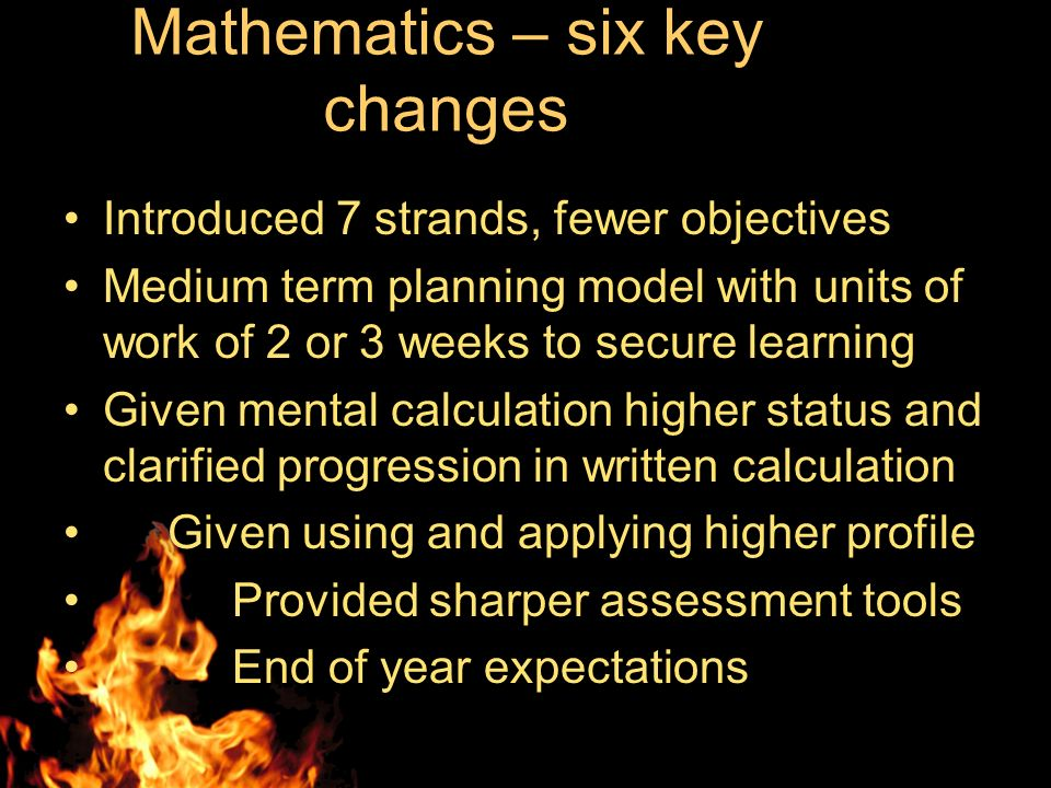 Mathematics – six key changes Introduced 7 strands, fewer objectives Medium term planning model with units of work of 2 or 3 weeks to secure learning Given mental calculation higher status and clarified progression in written calculation Given using and applying higher profile Provided sharper assessment tools End of year expectations