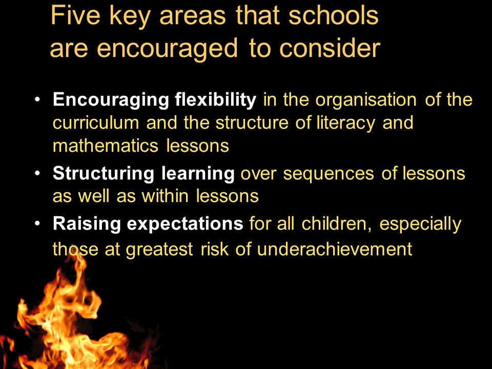 Five key areas that schools are encouraged to consider Encouraging flexibility in the organisation of the curriculum and the structure of literacy and mathematics lessons Structuring learning over sequences of lessons as well as within lessons Raising expectations for all children, especially those at greatest risk of underachievement