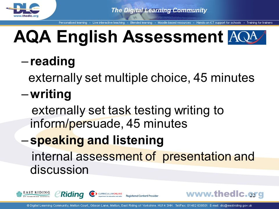 22 AQA English Assessment –reading externally set multiple choice, 45 minutes –writing externally set task testing writing to inform/persuade, 45 minutes –speaking and listening internal assessment of presentation and discussion