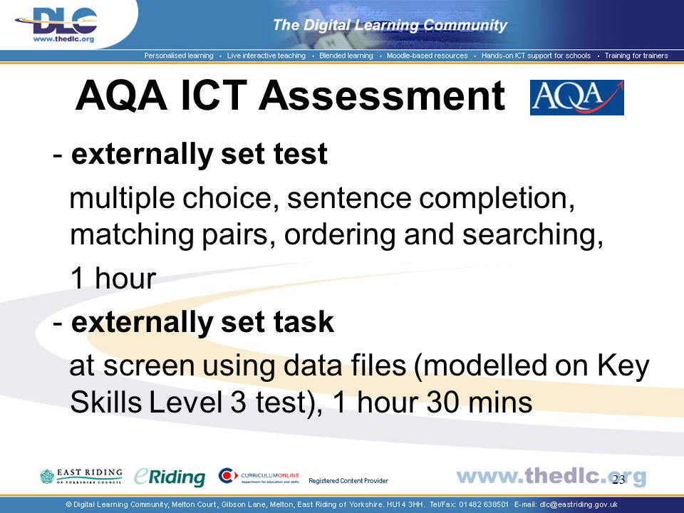 23 AQA ICT Assessment - externally set test multiple choice, sentence completion, matching pairs, ordering and searching, 1 hour - externally set task at screen using data files (modelled on Key Skills Level 3 test), 1 hour 30 mins