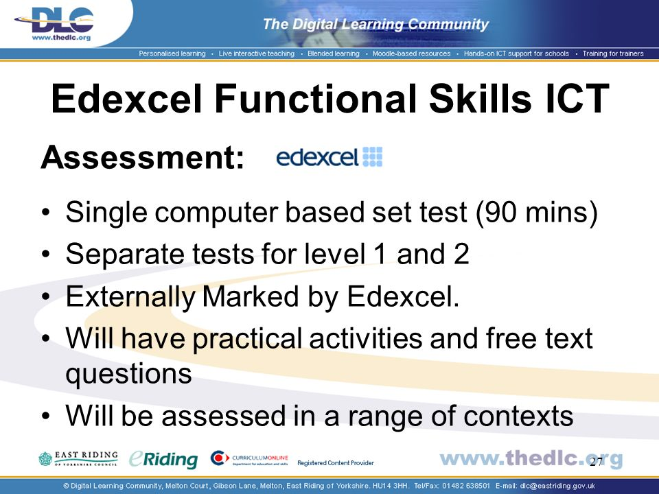 27 Edexcel Functional Skills ICT Assessment: Single computer based set test (90 mins) Separate tests for level 1 and 2 Externally Marked by Edexcel.