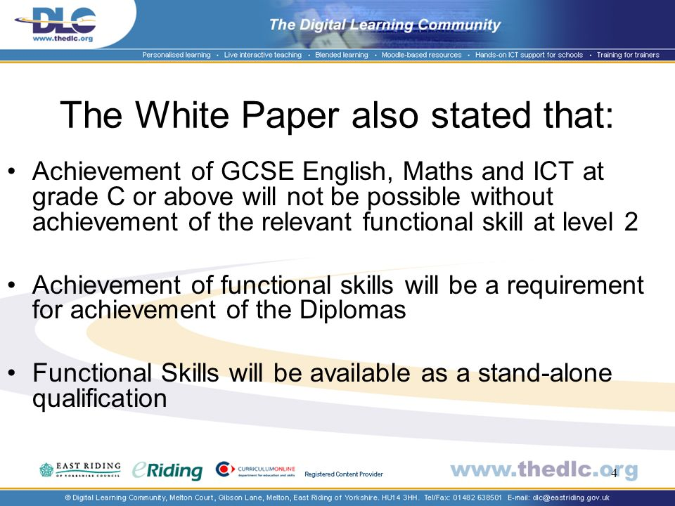4 The White Paper also stated that: Achievement of GCSE English, Maths and ICT at grade C or above will not be possible without achievement of the relevant functional skill at level 2 Achievement of functional skills will be a requirement for achievement of the Diplomas Functional Skills will be available as a stand-alone qualification