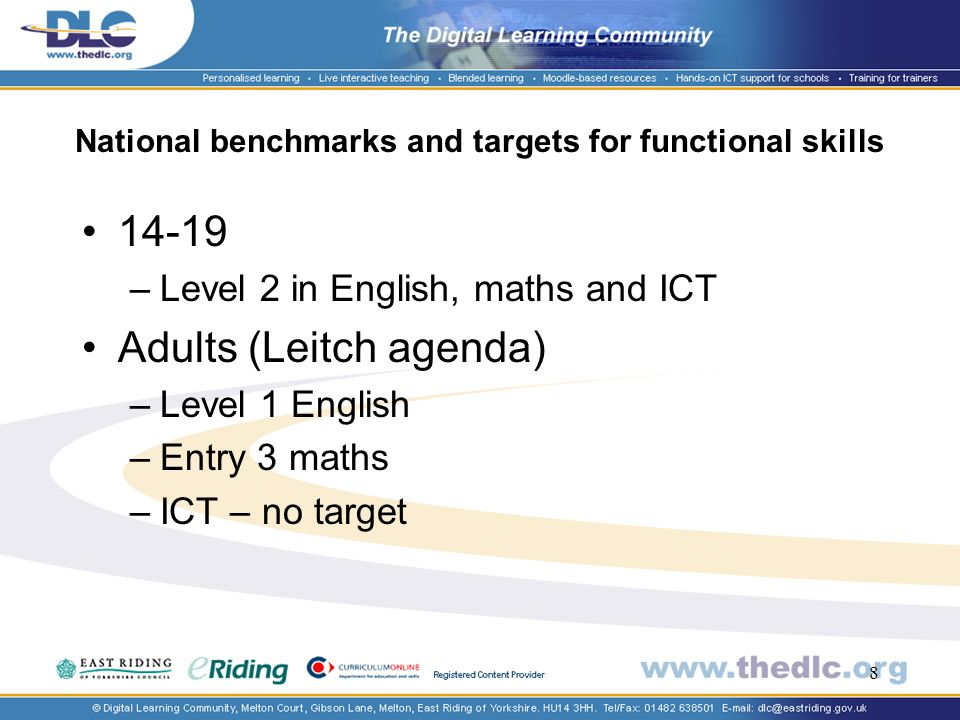 8 National benchmarks and targets for functional skills –Level 2 in English, maths and ICT Adults (Leitch agenda) –Level 1 English –Entry 3 maths –ICT – no target