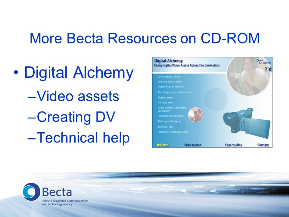 More Becta Resources on CD-ROM Digital Alchemy –Video assets –Creating DV –Technical help