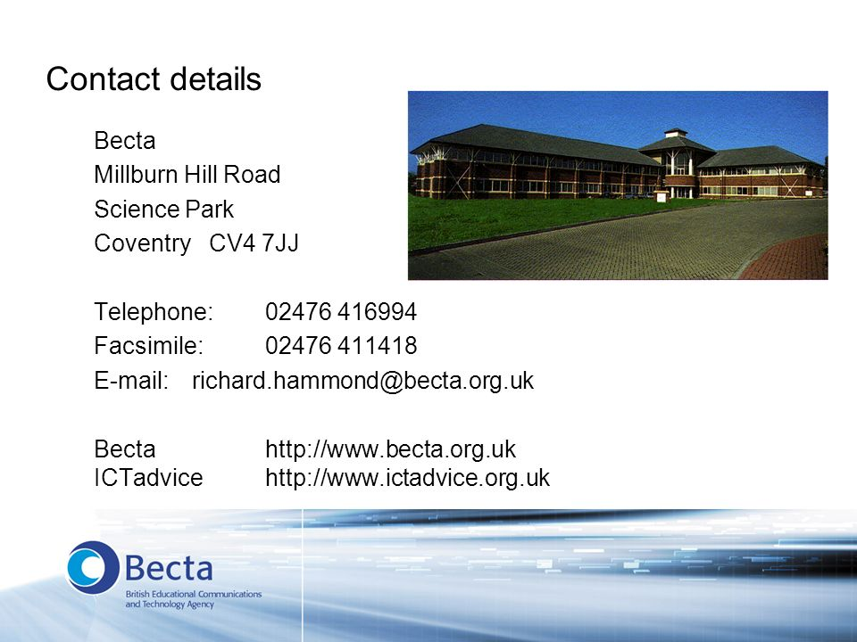 Contact details Becta Millburn Hill Road Science Park Coventry CV4 7JJ Telephone: 02476 416994 Facsimile: 02476 411418 E-mail:richard.hammond@becta.org.uk Becta http://www.becta.org.uk ICTadvicehttp://www.ictadvice.org.uk