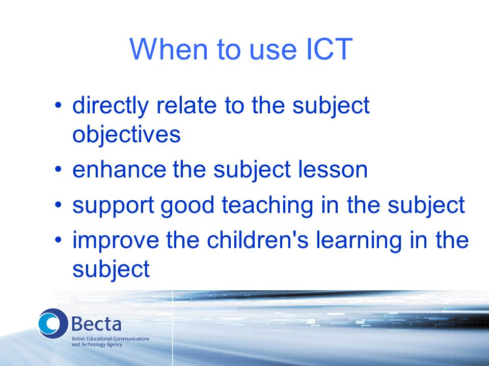 When to use ICT directly relate to the subject objectives enhance the subject lesson support good teaching in the subject improve the children s learning in the subject