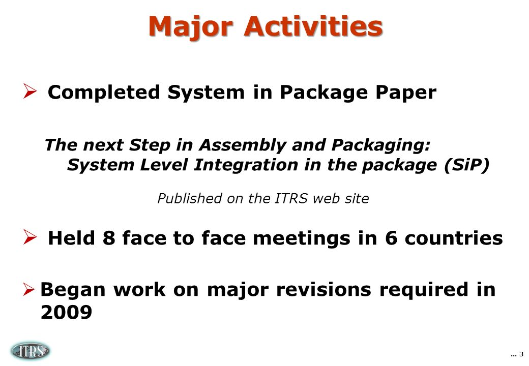 Major Activities Completed System in Package Paper The next Step in Assembly and Packaging: System Level Integration in the package (SiP) Published on the ITRS web site Held 8 face to face meetings in 6 countries Began work on major revisions required in 2009...