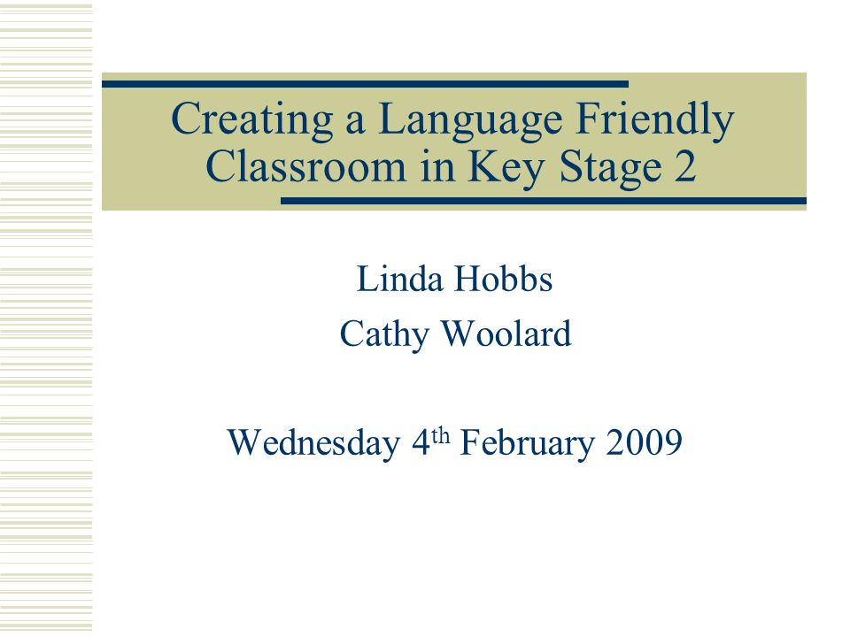 Creating a Language Friendly Classroom in Key Stage 2 Linda Hobbs Cathy Woolard Wednesday 4 th February 2009