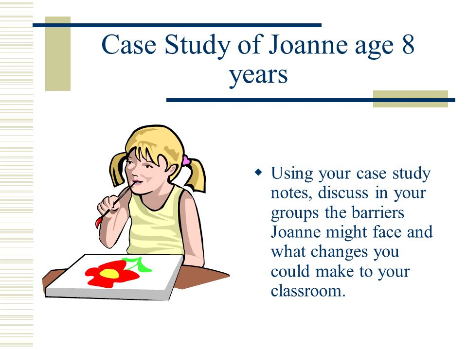 Case Study of Joanne age 8 years Using your case study notes, discuss in your groups the barriers Joanne might face and what changes you could make to your classroom.